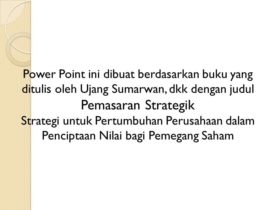Power Point ini dibuat berdasarkan buku yang ditulis oleh Ujang Sumarwan, dkk dengan judul Pemasaran Strategik Strategi untuk Pertumbuhan Perusahaan dalam Penciptaan Nilai bagi Pemegang Saham