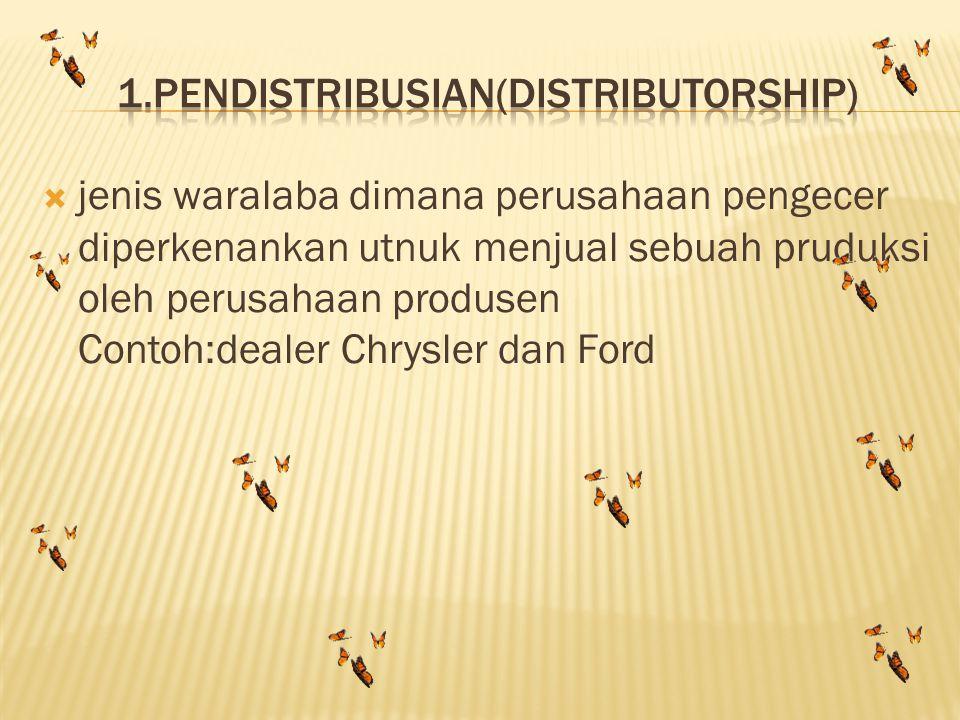  jenis waralaba dimana perusahaan pengecer diperkenankan utnuk menjual sebuah pruduksi oleh perusahaan produsen Contoh:dealer Chrysler dan Ford