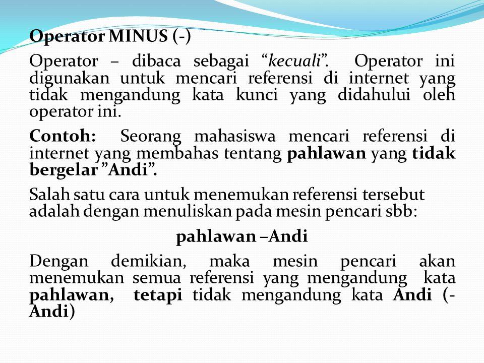 """Operator MINUS (-) Operator – dibaca sebagai """"kecuali"""". Operator ini digunakan untuk mencari referensi di internet yang tidak mengandung kata kunci ya"""