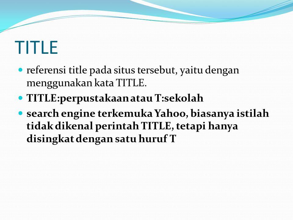 TITLE  referensi title pada situs tersebut, yaitu dengan menggunakan kata TITLE.  TITLE:perpustakaan atau T:sekolah  search engine terkemuka Yahoo,