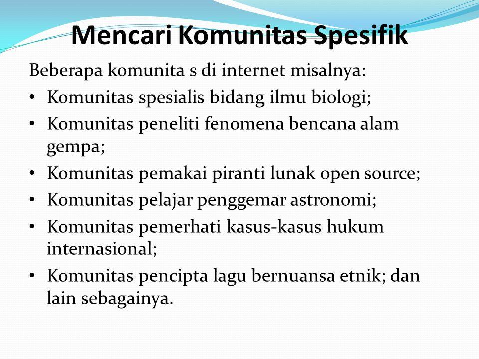 Mencari Komunitas Spesifik Beberapa komunita s di internet misalnya: • Komunitas spesialis bidang ilmu biologi; • Komunitas peneliti fenomena bencana