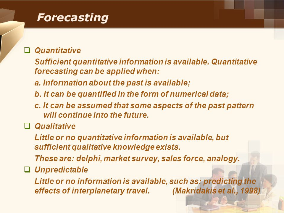 Forecasting  Quantitative Sufficient quantitative information is available. Quantitative forecasting can be applied when: a. Information about the pa