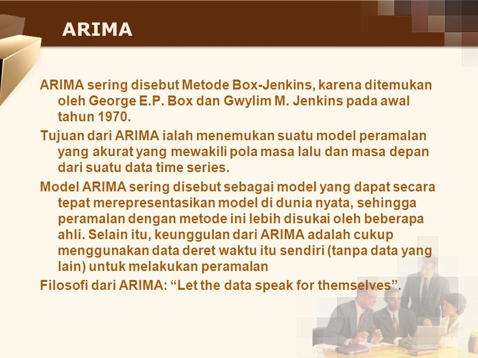 ARIMA Model ARIMA sejatinya terdiri dari tiga model, yakni:  AR (Auto Regressive) Model AR adalah:  MA (Moving Average) Model MA adalah:  ARIMA (Auto Regressive Integrated Moving Average) Model ARIMA adalah: AR sering disebut dengan ordo p sedangkan MA sering disebut ordo q.