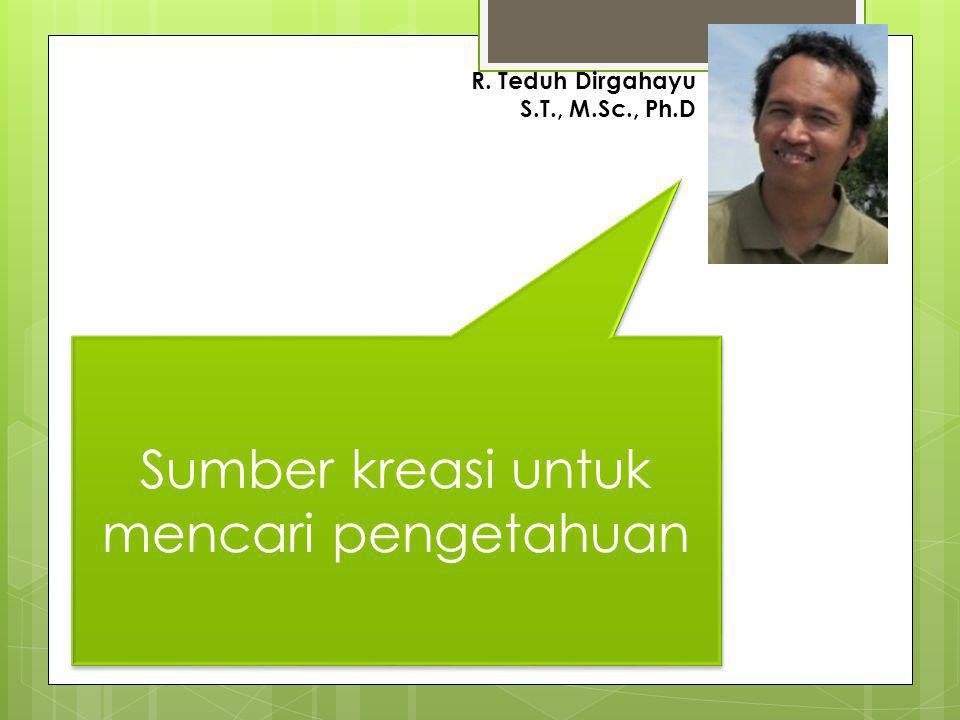 Sumber kreasi untuk mencari pengetahuan R. Teduh Dirgahayu S.T., M.Sc., Ph.D