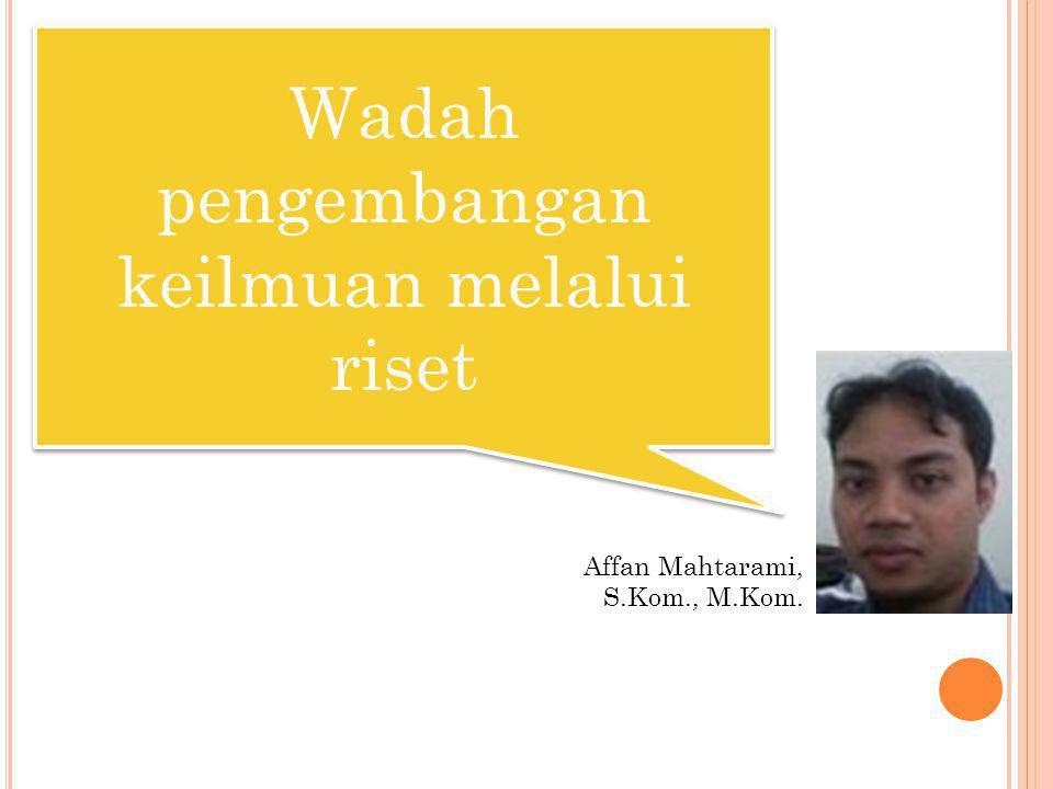 Wadah pengembangan keilmuan melalui riset Affan Mahtarami, S.Kom., M.Kom.