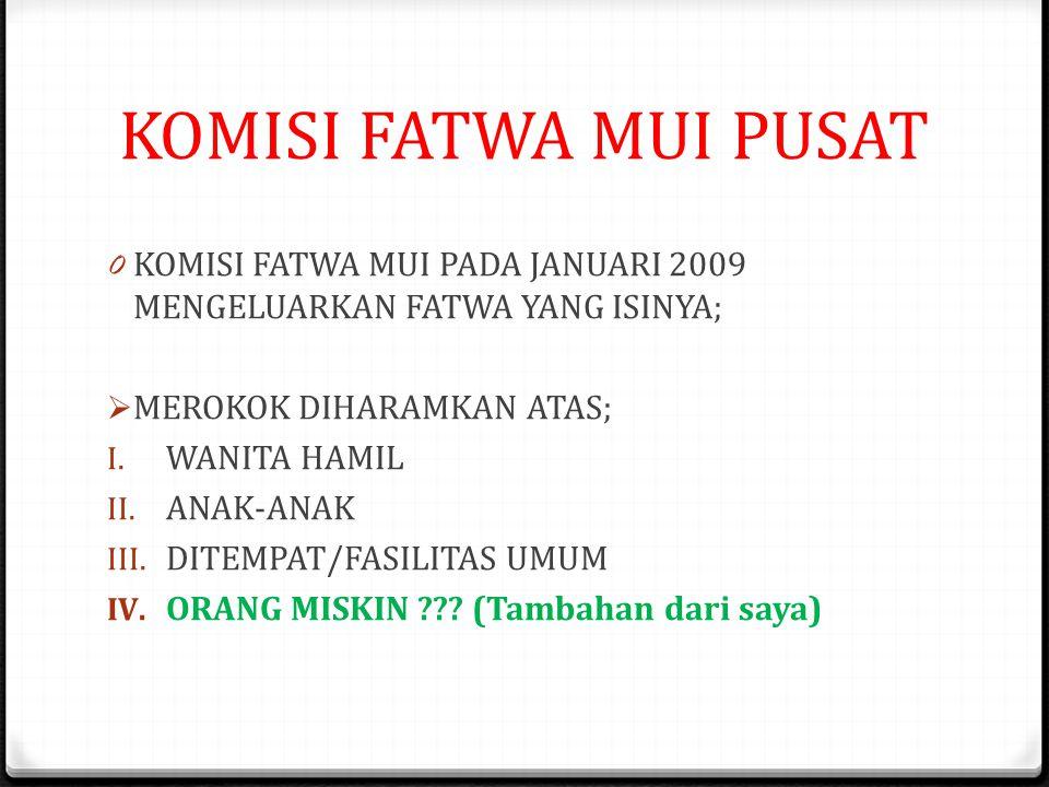 KOMISI FATWA MUI PUSAT 0 KOMISI FATWA MUI PADA JANUARI 2009 MENGELUARKAN FATWA YANG ISINYA;  MEROKOK DIHARAMKAN ATAS; I.