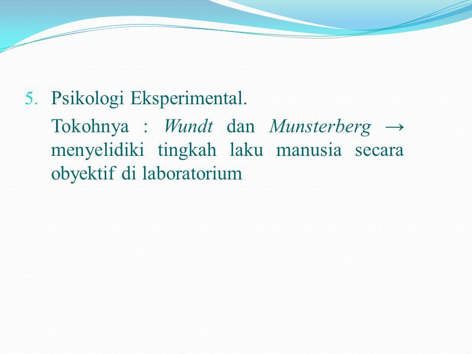 5. Psikologi Eksperimental. Tokohnya : Wundt dan Munsterberg → menyelidiki tingkah laku manusia secara obyektif di laboratorium