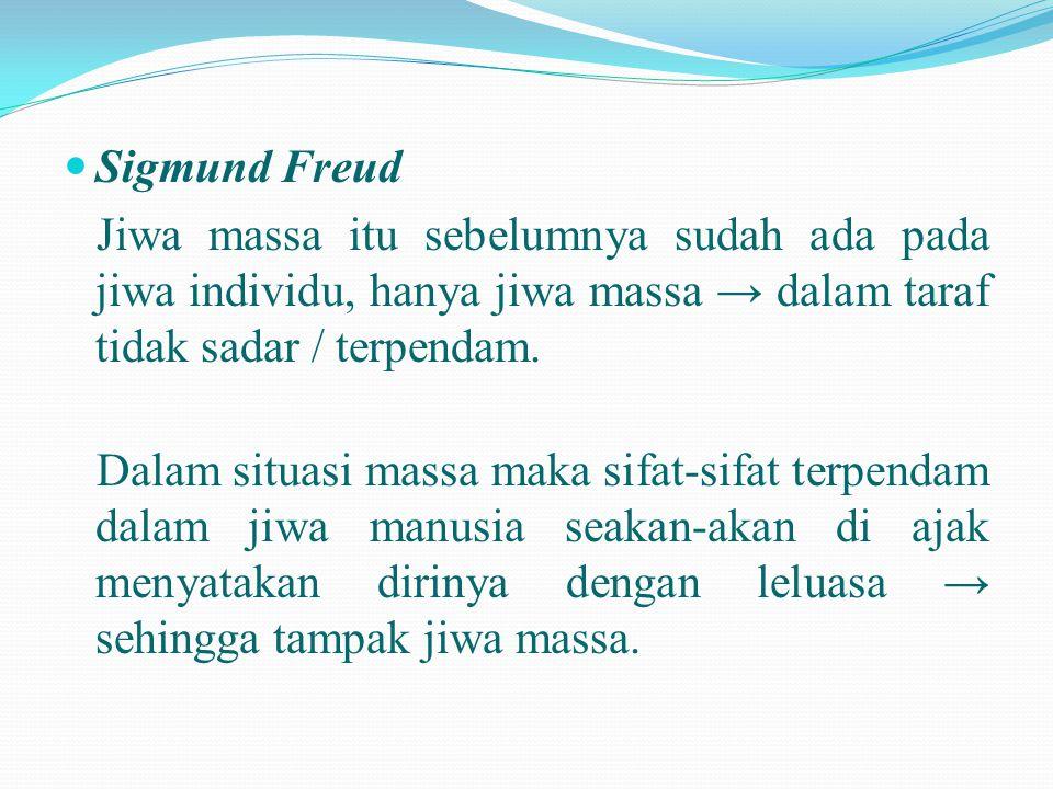  Sigmund Freud Jiwa massa itu sebelumnya sudah ada pada jiwa individu, hanya jiwa massa → dalam taraf tidak sadar / terpendam. Dalam situasi massa ma