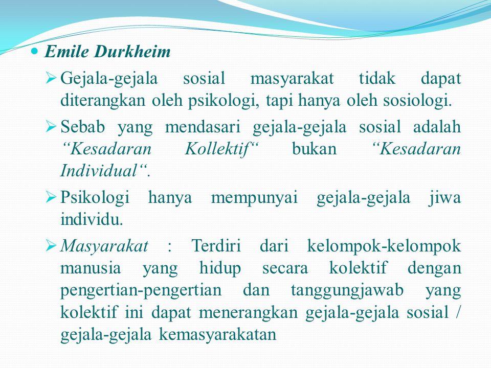  Emile Durkheim  Gejala-gejala sosial masyarakat tidak dapat diterangkan oleh psikologi, tapi hanya oleh sosiologi.  Sebab yang mendasari gejala-ge