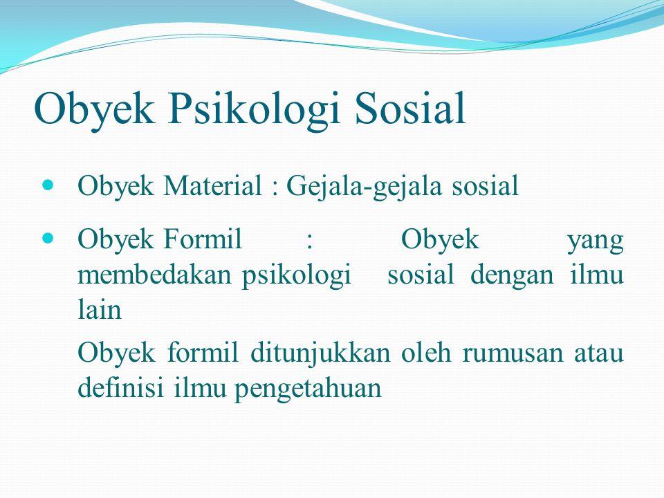 Obyek Psikologi Sosial  Obyek Material : Gejala-gejala sosial  Obyek Formil: Obyek yang membedakan psikologi sosial dengan ilmu lain Obyek formil di