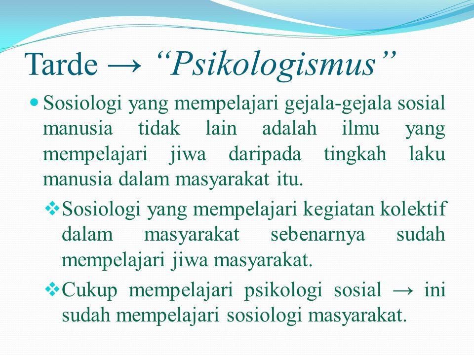 "Tarde → ""Psikologismus""  Sosiologi yang mempelajari gejala-gejala sosial manusia tidak lain adalah ilmu yang mempelajari jiwa daripada tingkah laku m"