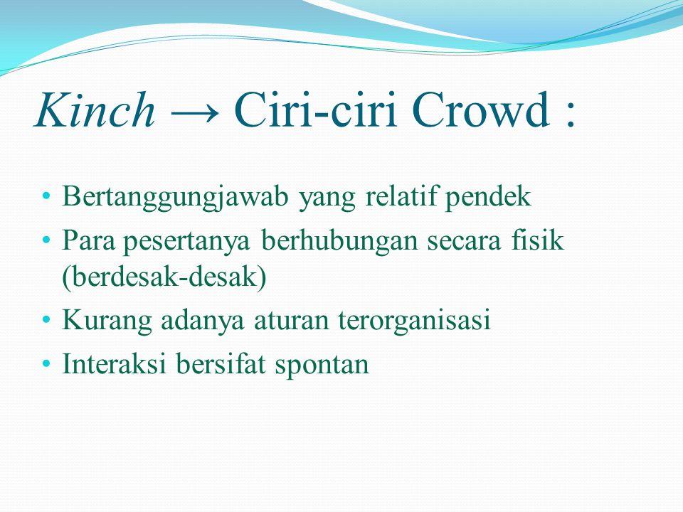Kinch → Ciri-ciri Crowd : • Bertanggungjawab yang relatif pendek • Para pesertanya berhubungan secara fisik (berdesak-desak) • Kurang adanya aturan te
