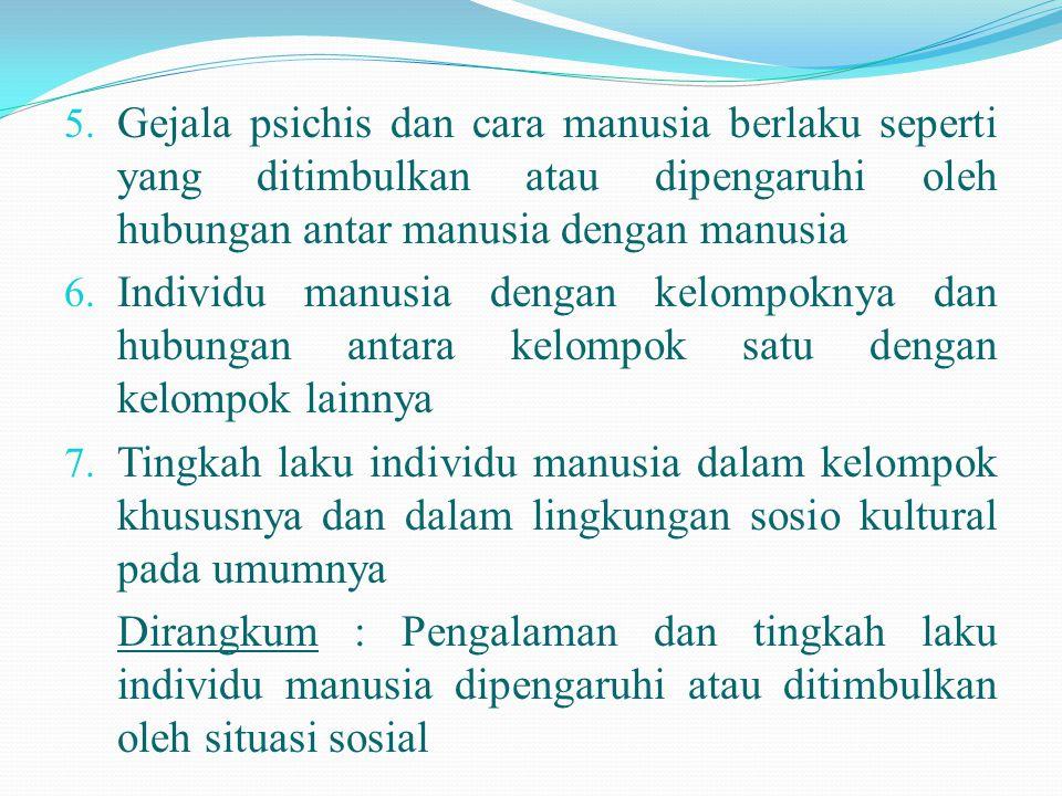 5. Gejala psichis dan cara manusia berlaku seperti yang ditimbulkan atau dipengaruhi oleh hubungan antar manusia dengan manusia 6. Individu manusia de