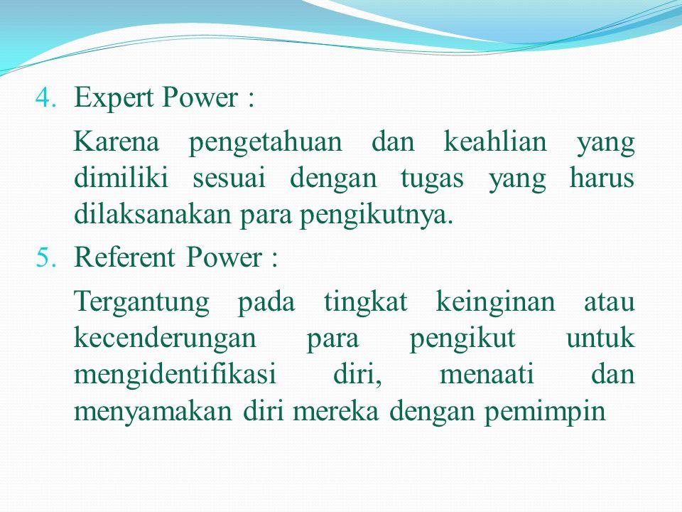 4. Expert Power : Karena pengetahuan dan keahlian yang dimiliki sesuai dengan tugas yang harus dilaksanakan para pengikutnya. 5. Referent Power : Terg