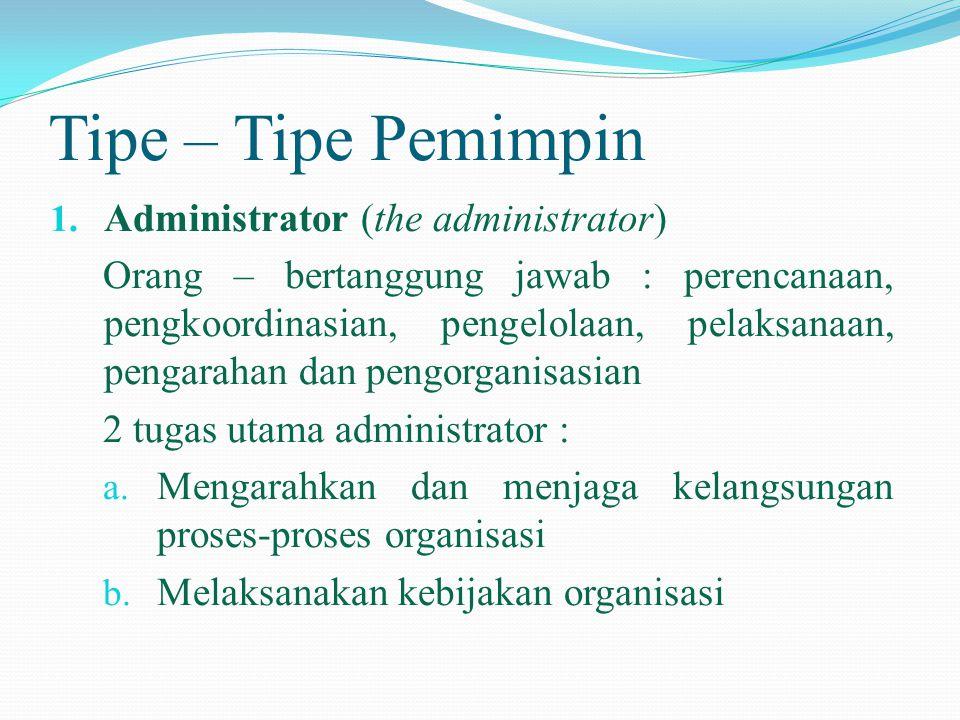 Tipe – Tipe Pemimpin 1. Administrator (the administrator) Orang – bertanggung jawab : perencanaan, pengkoordinasian, pengelolaan, pelaksanaan, pengara
