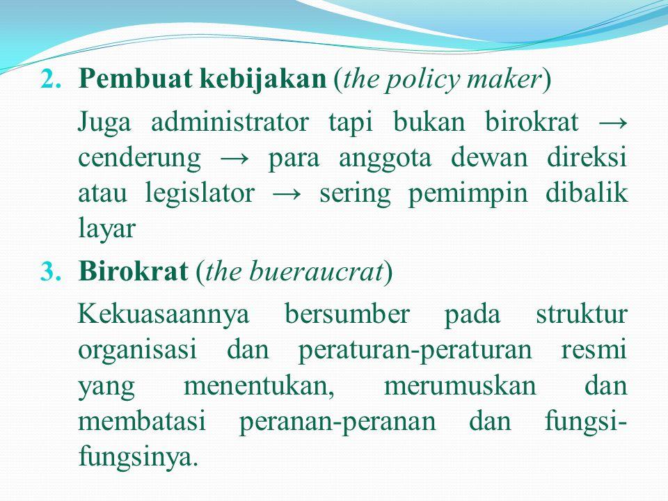 2. Pembuat kebijakan (the policy maker) Juga administrator tapi bukan birokrat → cenderung → para anggota dewan direksi atau legislator → sering pemim