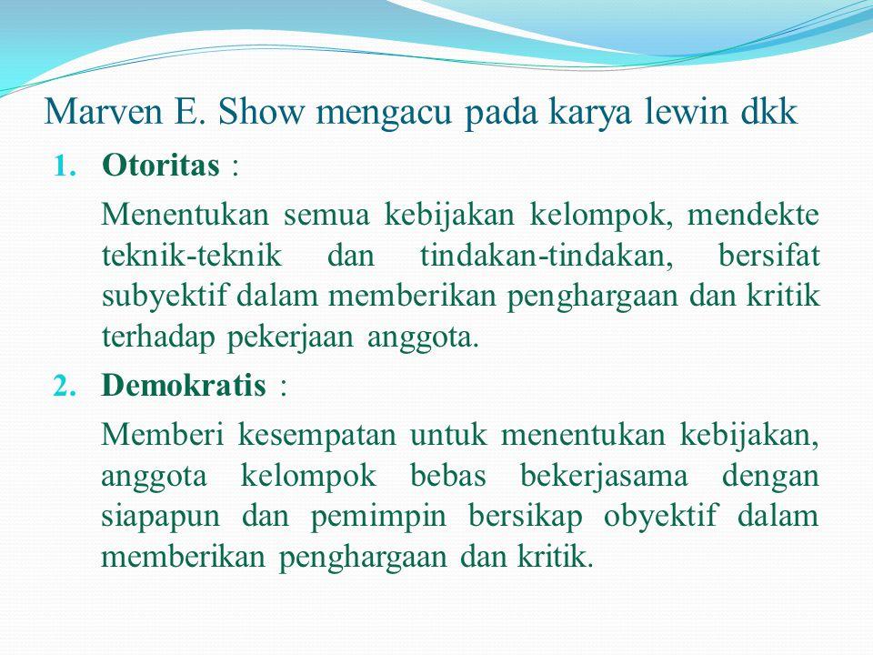 Marven E. Show mengacu pada karya lewin dkk 1. Otoritas : Menentukan semua kebijakan kelompok, mendekte teknik-teknik dan tindakan-tindakan, bersifat