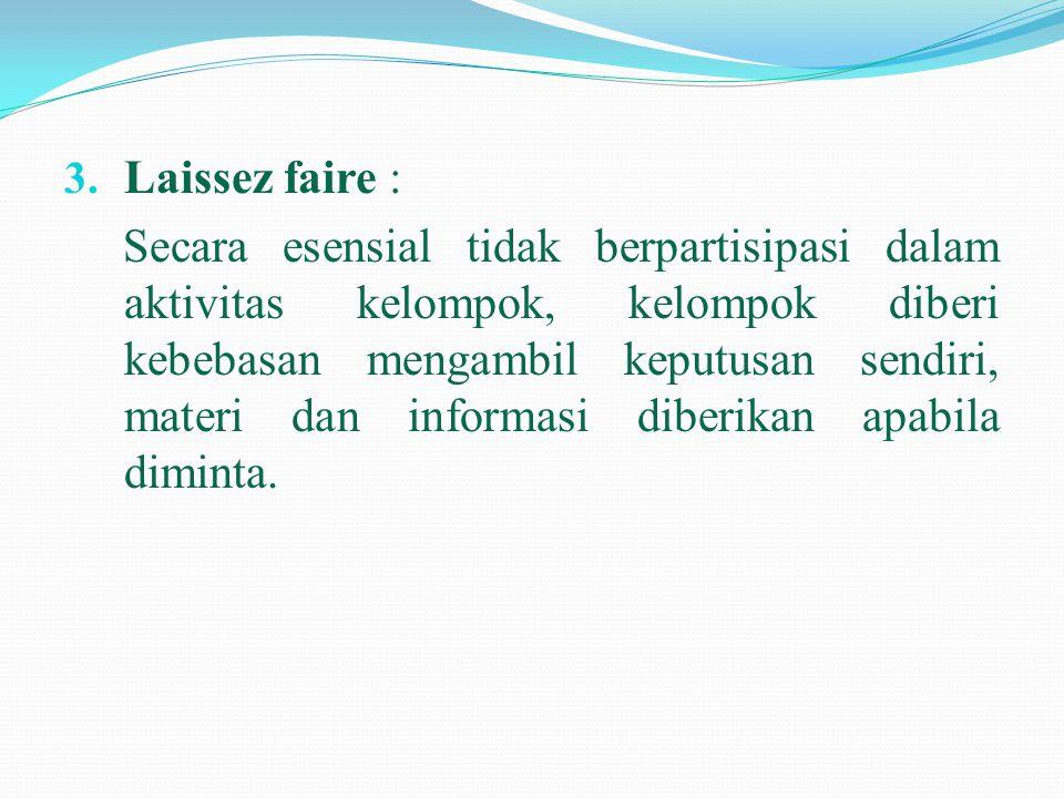 3. Laissez faire : Secara esensial tidak berpartisipasi dalam aktivitas kelompok, kelompok diberi kebebasan mengambil keputusan sendiri, materi dan in