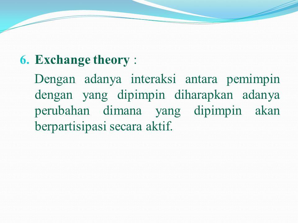 6. Exchange theory : Dengan adanya interaksi antara pemimpin dengan yang dipimpin diharapkan adanya perubahan dimana yang dipimpin akan berpartisipasi