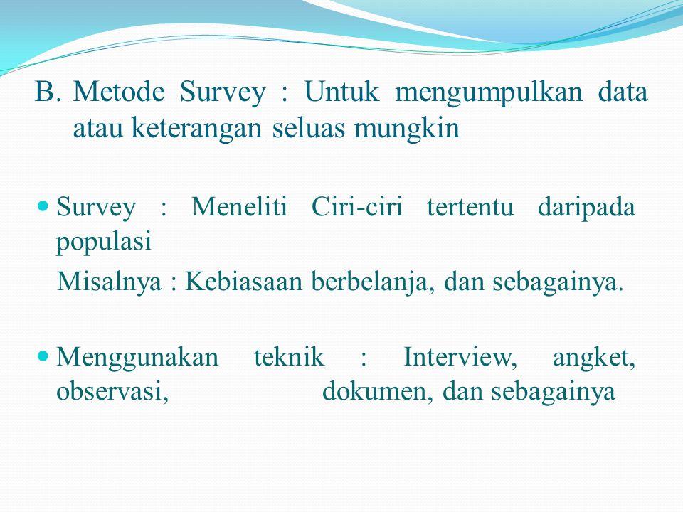 B.Metode Survey : Untuk mengumpulkan data atau keterangan seluas mungkin  Survey : Meneliti Ciri-ciri tertentu daripada populasi Misalnya : Kebiasaan