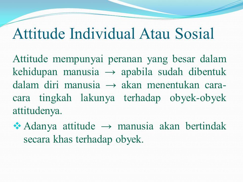 Attitude Individual Atau Sosial Attitude mempunyai peranan yang besar dalam kehidupan manusia → apabila sudah dibentuk dalam diri manusia → akan menen