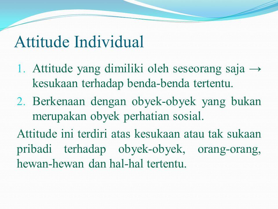 Attitude Individual 1. Attitude yang dimiliki oleh seseorang saja → kesukaan terhadap benda-benda tertentu. 2. Berkenaan dengan obyek-obyek yang bukan