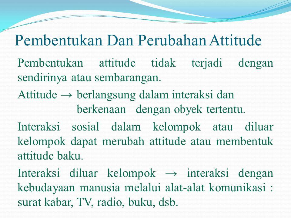 Pembentukan Dan Perubahan Attitude Pembentukan attitude tidak terjadi dengan sendirinya atau sembarangan. Attitude →berlangsung dalam interaksi dan be