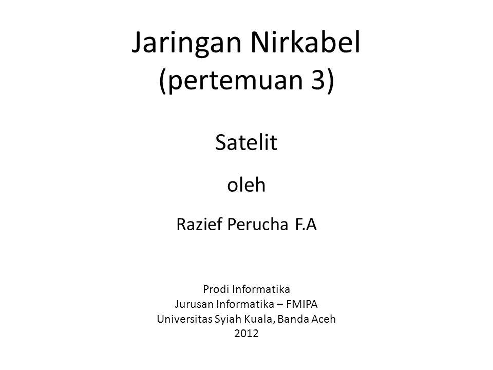 Jaringan Nirkabel (pertemuan 3) Satelit oleh Razief Perucha F.A Prodi Informatika Jurusan Informatika – FMIPA Universitas Syiah Kuala, Banda Aceh 2012