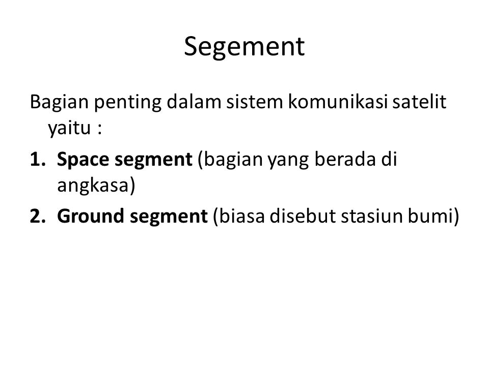 Segement Bagian penting dalam sistem komunikasi satelit yaitu : 1.Space segment (bagian yang berada di angkasa) 2.Ground segment (biasa disebut stasiu