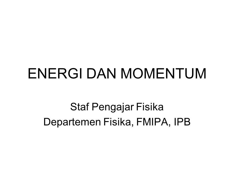 ENERGI DAN MOMENTUM Staf Pengajar Fisika Departemen Fisika, FMIPA, IPB