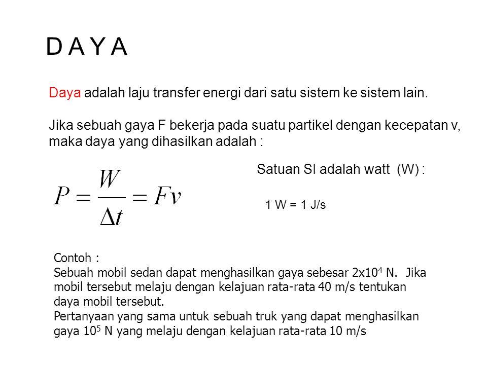 D A Y A Daya adalah laju transfer energi dari satu sistem ke sistem lain. Jika sebuah gaya F bekerja pada suatu partikel dengan kecepatan v, maka daya
