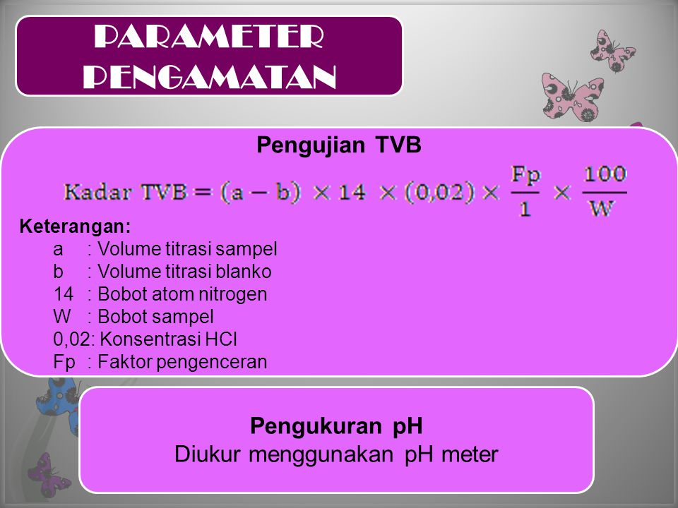 Pengujian TVB Keterangan: a: Volume titrasi sampel b : Volume titrasi blanko 14: Bobot atom nitrogen W : Bobot sampel 0,02: Konsentrasi HCl Fp: Faktor