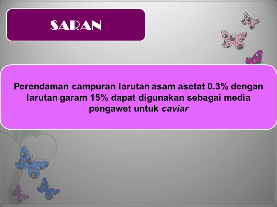SARAN Perendaman campuran larutan asam asetat 0.3% dengan larutan garam 15% dapat digunakan sebagai media pengawet untuk caviar
