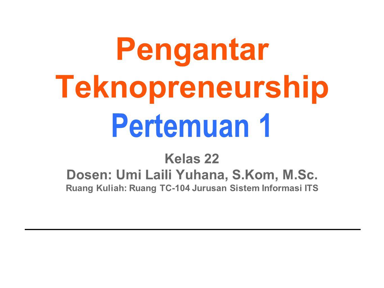 Pengantar Teknopreneurship Pertemuan 1 Kelas 22 Dosen: Umi Laili Yuhana, S.Kom, M.Sc. Ruang Kuliah: Ruang TC-104 Jurusan Sistem Informasi ITS