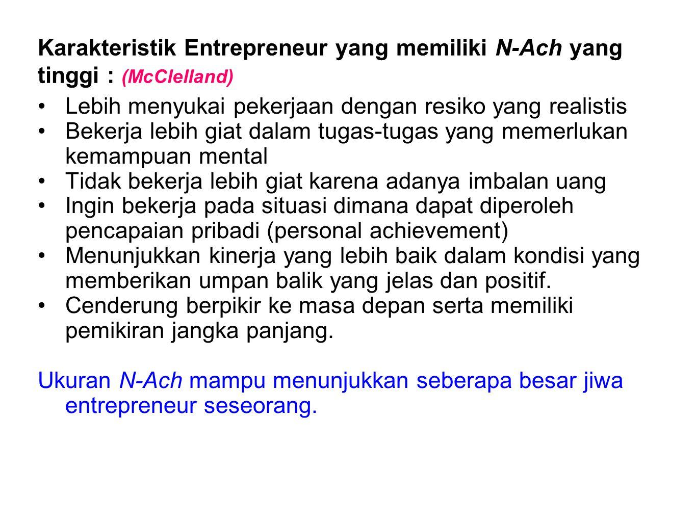 Karakteristik Entrepreneur yang memiliki N-Ach yang tinggi : (McClelland) •Lebih menyukai pekerjaan dengan resiko yang realistis •Bekerja lebih giat d