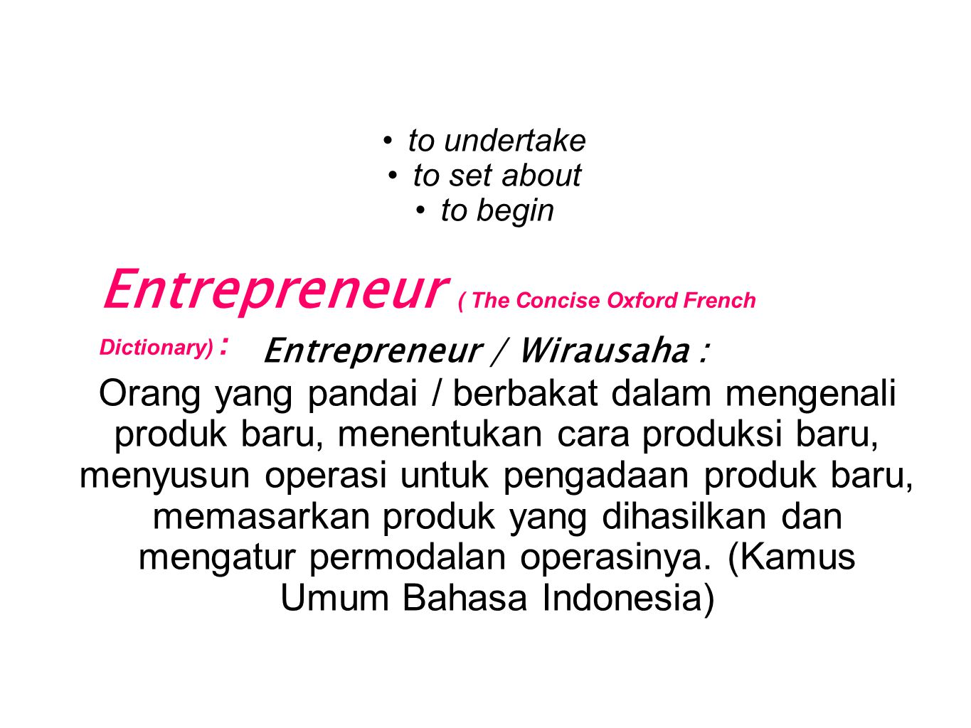 Entrepreneur ( The Concise Oxford French Dictionary) : •to undertake •to set about •to begin Entrepreneur / Wirausaha : Orang yang pandai / berbakat d