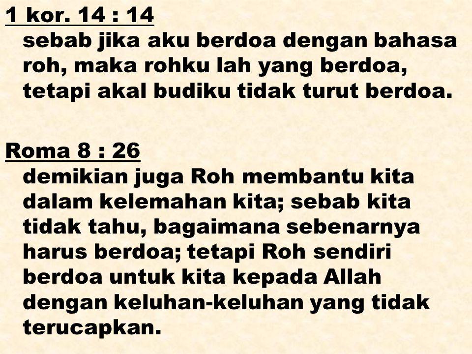 1 kor. 14 : 14 sebab jika aku berdoa dengan bahasa roh, maka rohku lah yang berdoa, tetapi akal budiku tidak turut berdoa. Roma 8 : 26 demikian juga R