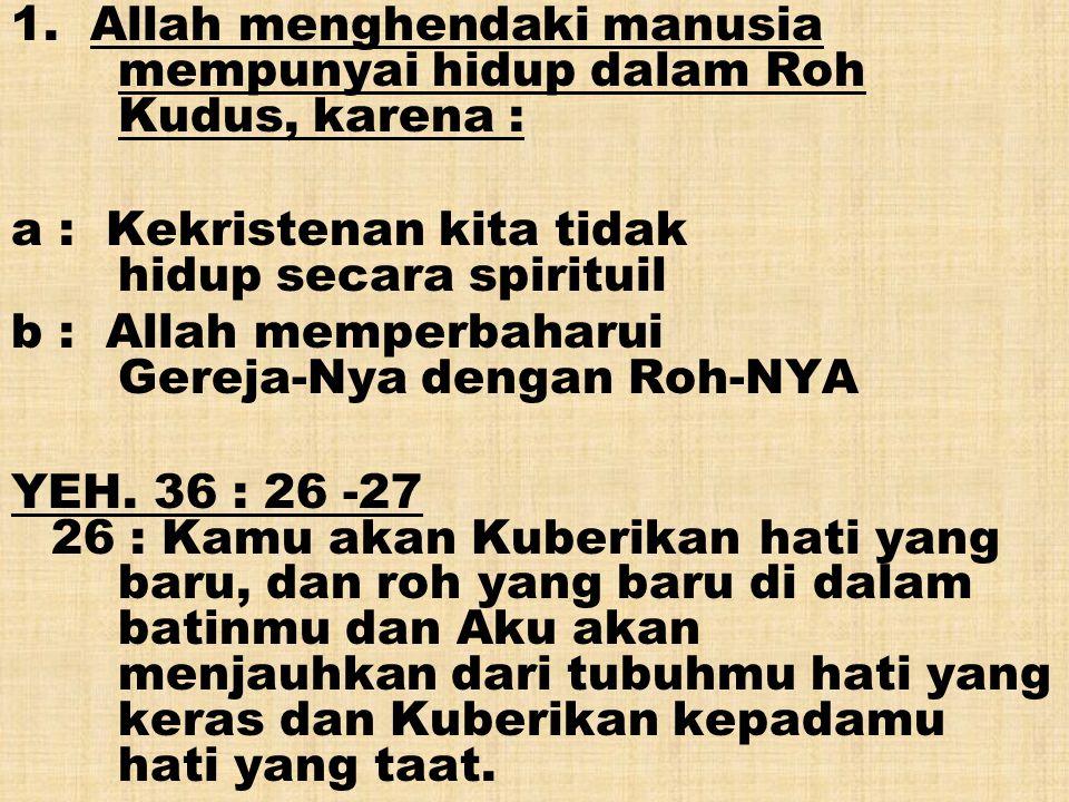 1. Allah menghendaki manusia mempunyai hidup dalam Roh Kudus, karena : a : Kekristenan kita tidak hidup secara spirituil b : Allah memperbaharui Gerej
