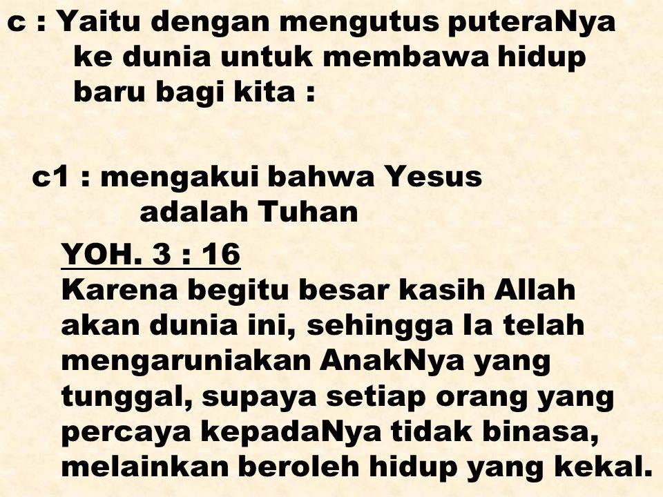 c : Yaitu dengan mengutus puteraNya ke dunia untuk membawa hidup baru bagi kita : c1 : mengakui bahwa Yesus adalah Tuhan YOH. 3 : 16 Karena begitu bes