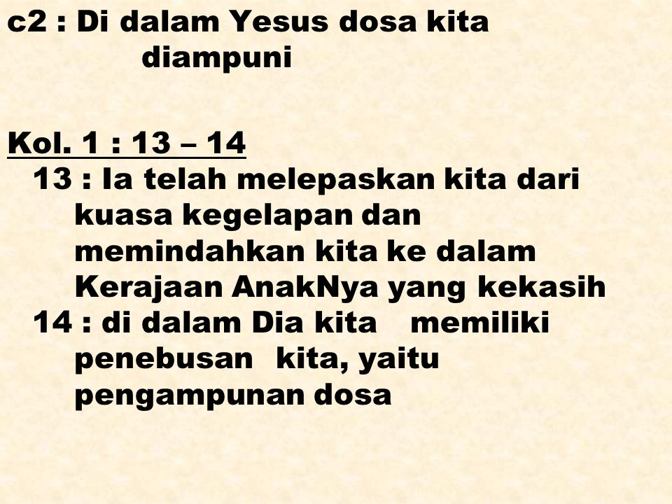 c2 : Di dalam Yesus dosa kita diampuni Kol. 1 : 13 – 14 13 : Ia telah melepaskan kita dari kuasa kegelapan dan memindahkan kita ke dalam Kerajaan Anak