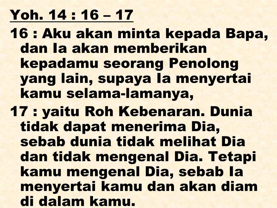 Yoh. 14 : 16 – 17 16 : Aku akan minta kepada Bapa, dan Ia akan memberikan kepadamu seorang Penolong yang lain, supaya Ia menyertai kamu selama-lamanya