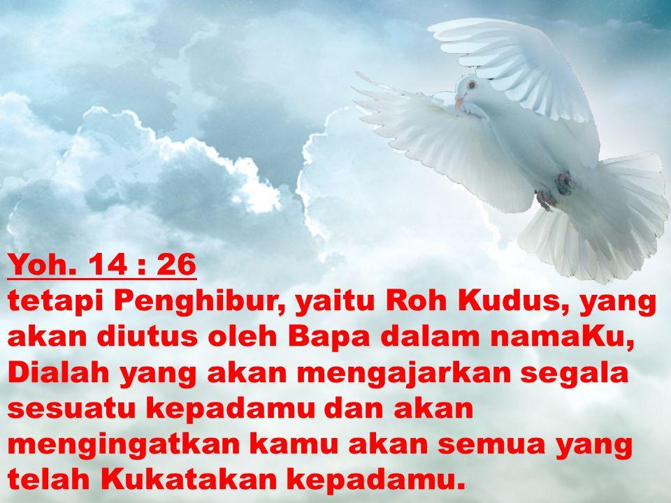 Yoh. 14 : 26 tetapi Penghibur, yaitu Roh Kudus, yang akan diutus oleh Bapa dalam namaKu, Dialah yang akan mengajarkan segala sesuatu kepadamu dan akan