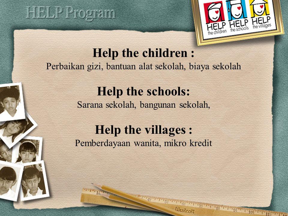 Help the children : Perbaikan gizi, bantuan alat sekolah, biaya sekolah Help the schools: Sarana sekolah, bangunan sekolah, Help the villages : Pemberdayaan wanita, mikro kredit