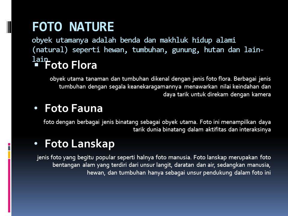 FOTO NATURE obyek utamanya adalah benda dan makhluk hidup alami (natural) seperti hewan, tumbuhan, gunung, hutan dan lain- lain  Foto Flora obyek utama tanaman dan tumbuhan dikenal dengan jenis foto flora.