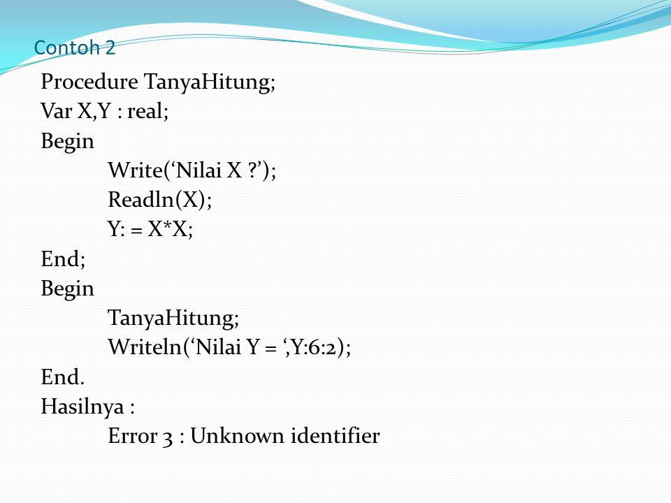 Contoh 2 Procedure TanyaHitung; Var X,Y : real; Begin Write('Nilai X ?'); Readln(X); Y: = X*X; End; Begin TanyaHitung; Writeln('Nilai Y = ',Y:6:2); End.