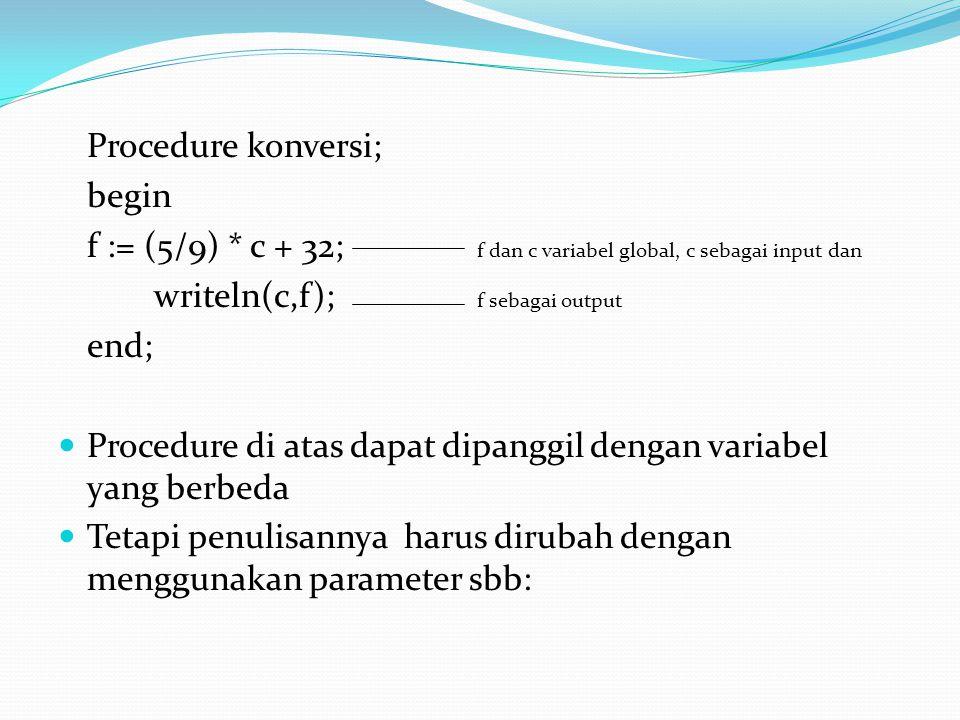 Procedure konversi; begin f := (5/9) * c + 32; f dan c variabel global, c sebagai input dan writeln(c,f); f sebagai output end;  Procedure di atas dapat dipanggil dengan variabel yang berbeda  Tetapi penulisannya harus dirubah dengan menggunakan parameter sbb: