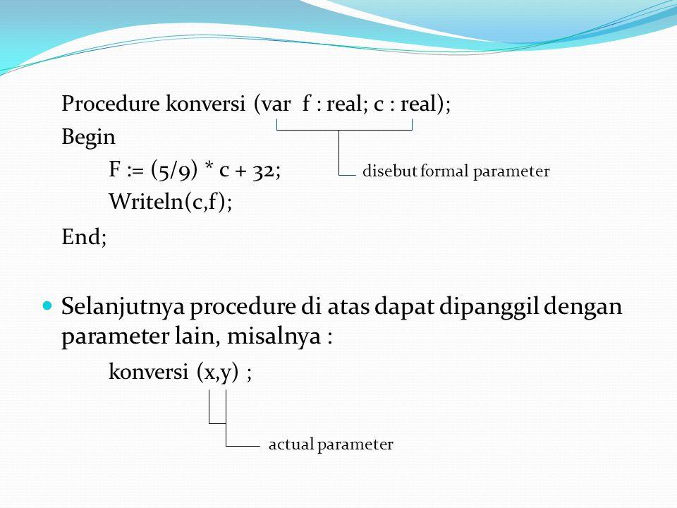 Procedure konversi (var f : real; c : real); Begin F := (5/9) * c + 32; disebut formal parameter Writeln(c,f); End;  Selanjutnya procedure di atas dapat dipanggil dengan parameter lain, misalnya : konversi (x,y) ; actual parameter