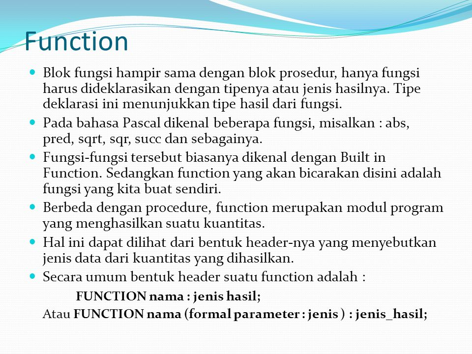 Function  Blok fungsi hampir sama dengan blok prosedur, hanya fungsi harus dideklarasikan dengan tipenya atau jenis hasilnya.