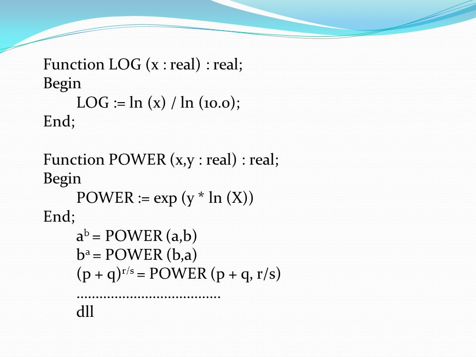 Function LOG (x : real) : real; Begin LOG := ln (x) / ln (10.0); End; Function POWER (x,y : real) : real; Begin POWER := exp (y * ln (X)) End; a b = POWER (a,b) b a = POWER (b,a) (p + q) r/s = POWER (p + q, r/s) ………………………………..