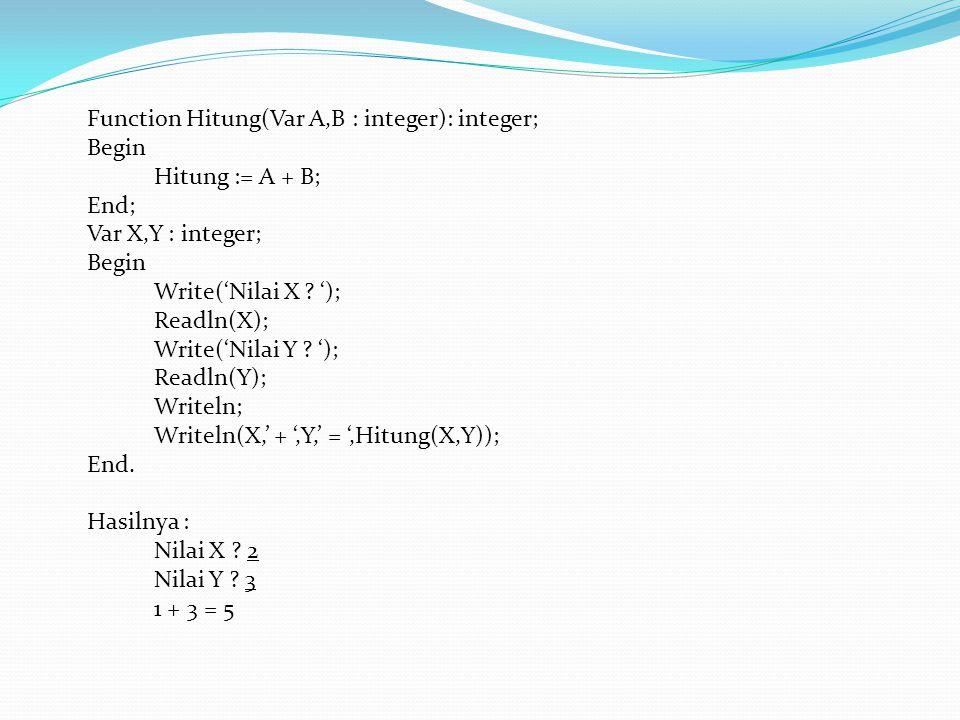 Function Hitung(Var A,B : integer): integer; Begin Hitung := A + B; End; Var X,Y : integer; Begin Write('Nilai X .